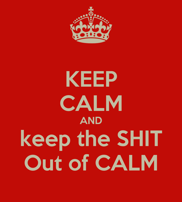 KEEP CALM AND keep the SHIT Out of CALM
