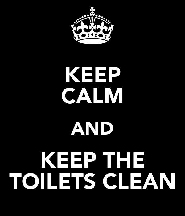 KEEP CALM AND KEEP THE TOILETS CLEAN