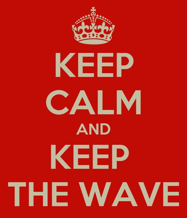 KEEP CALM AND KEEP  THE WAVE