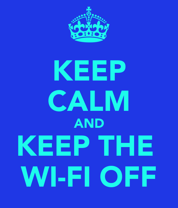 KEEP CALM AND KEEP THE  WI-FI OFF