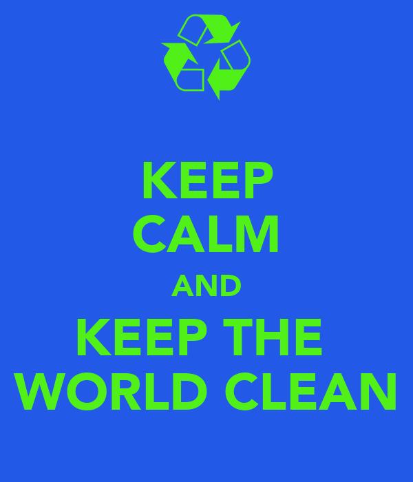 KEEP CALM AND KEEP THE  WORLD CLEAN