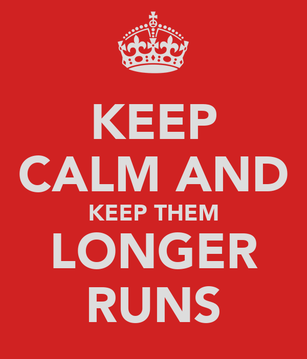 KEEP CALM AND KEEP THEM LONGER RUNS