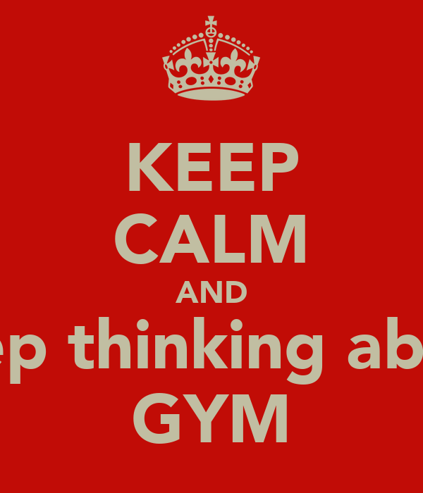 KEEP CALM AND keep thinking about GYM