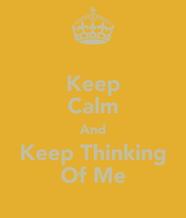Keep Calm And Keep Thinking Of Me