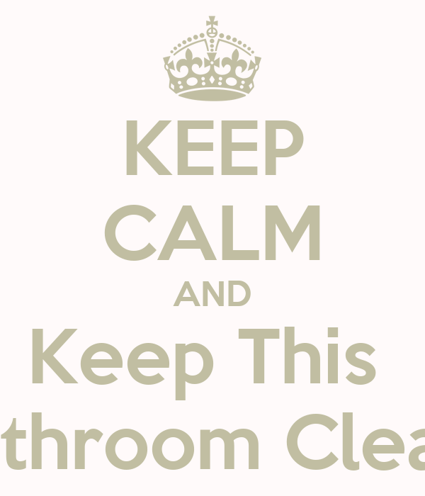 KEEP CALM AND Keep This Bathroom Clean Poster | thompson | Keep ...