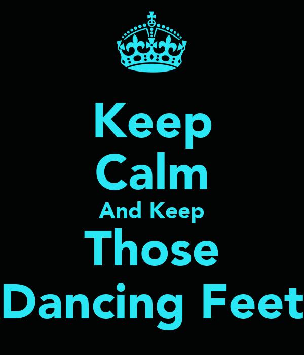Keep Calm And Keep Those Dancing Feet