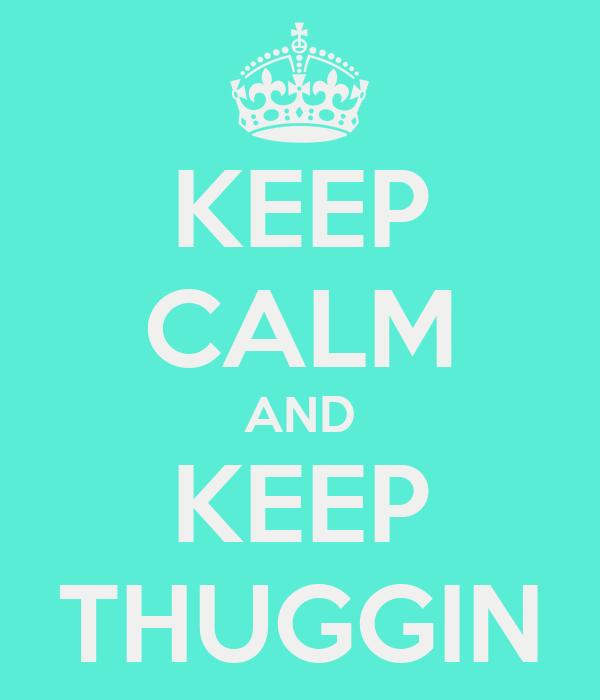 KEEP CALM AND KEEP THUGGIN