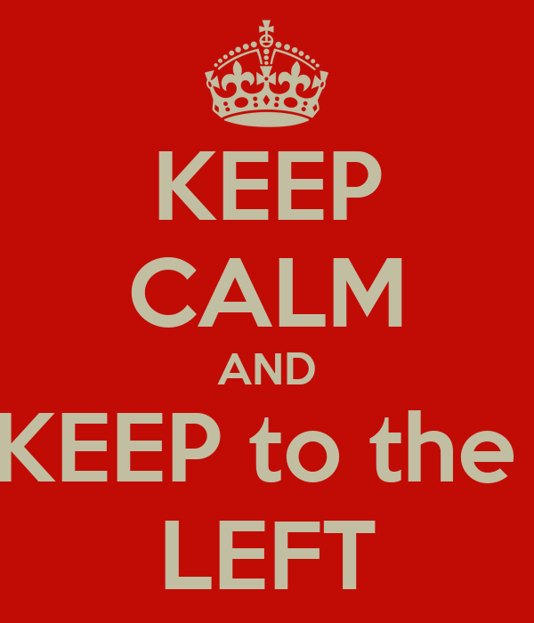 KEEP CALM AND KEEP to the  LEFT