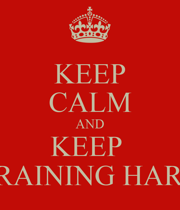 KEEP CALM AND KEEP  TRAINING HARD