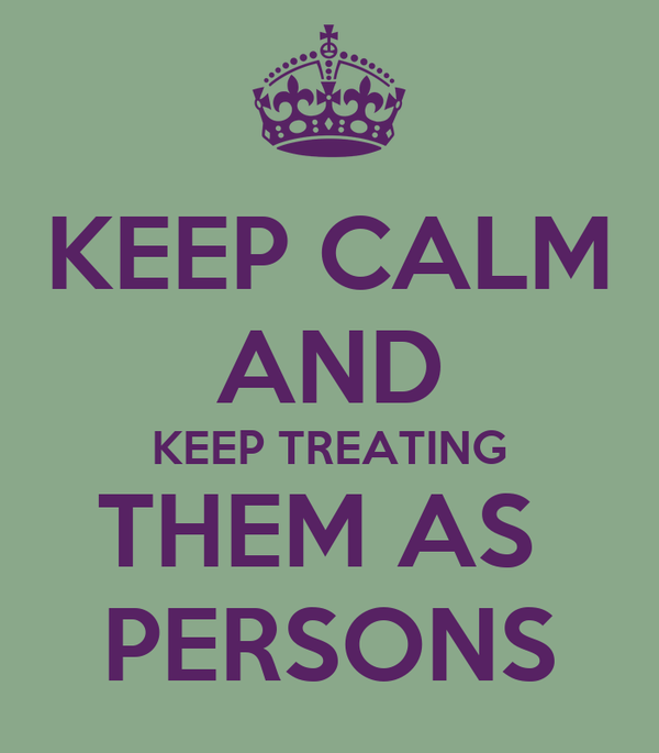 KEEP CALM AND KEEP TREATING THEM AS  PERSONS