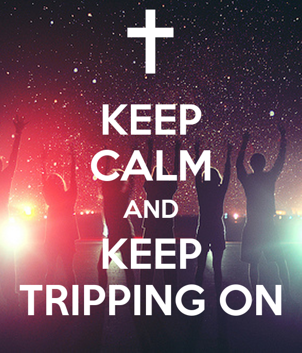 KEEP CALM AND KEEP TRIPPING ON