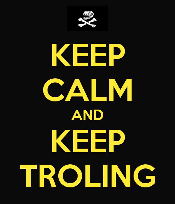 KEEP CALM AND KEEP TROLING
