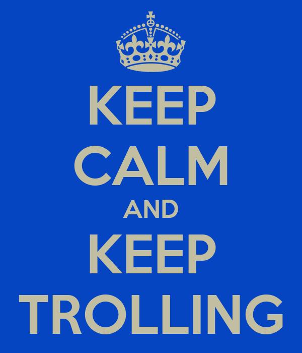 KEEP CALM AND KEEP TROLLING