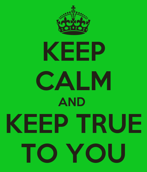 KEEP CALM AND  KEEP TRUE TO YOU