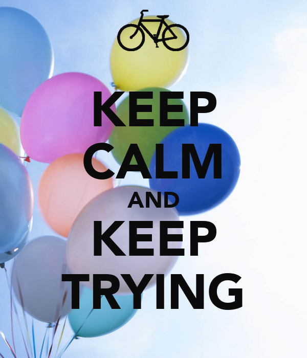 KEEP CALM AND KEEP TRYING