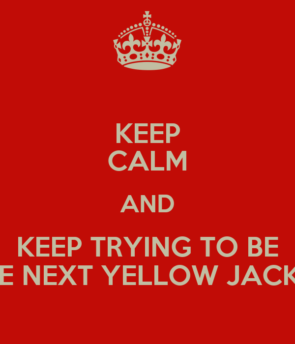 KEEP CALM AND KEEP TRYING TO BE THE NEXT YELLOW JACKET