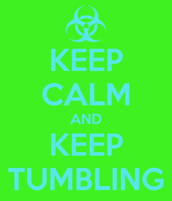 KEEP CALM AND KEEP TUMBLING