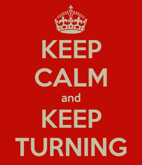 KEEP CALM and KEEP TURNING