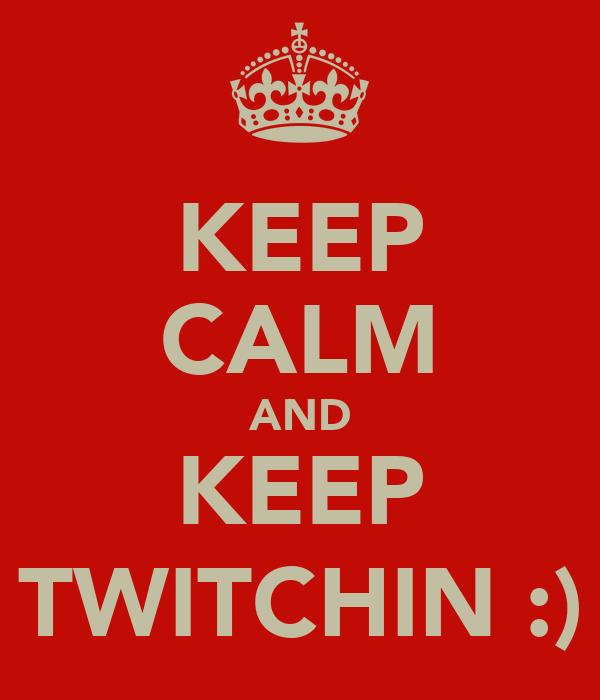 KEEP CALM AND KEEP TWITCHIN :)