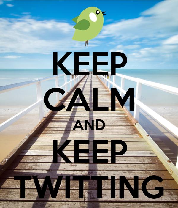 KEEP CALM AND KEEP TWITTING