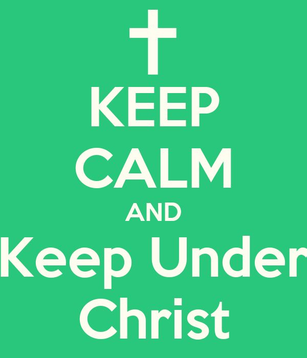 KEEP CALM AND Keep Under Christ