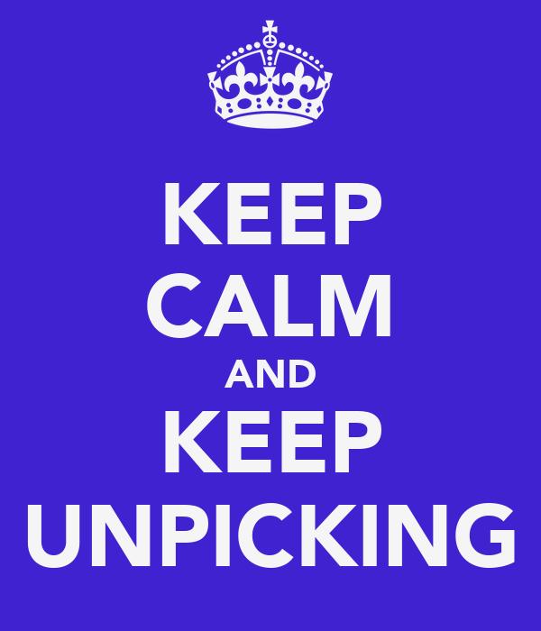 KEEP CALM AND KEEP UNPICKING