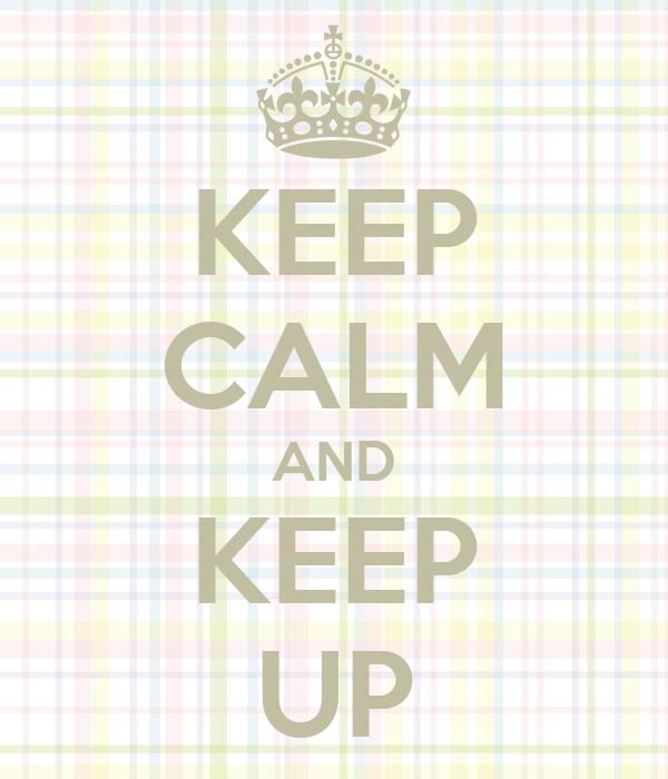 KEEP CALM AND KEEP UP