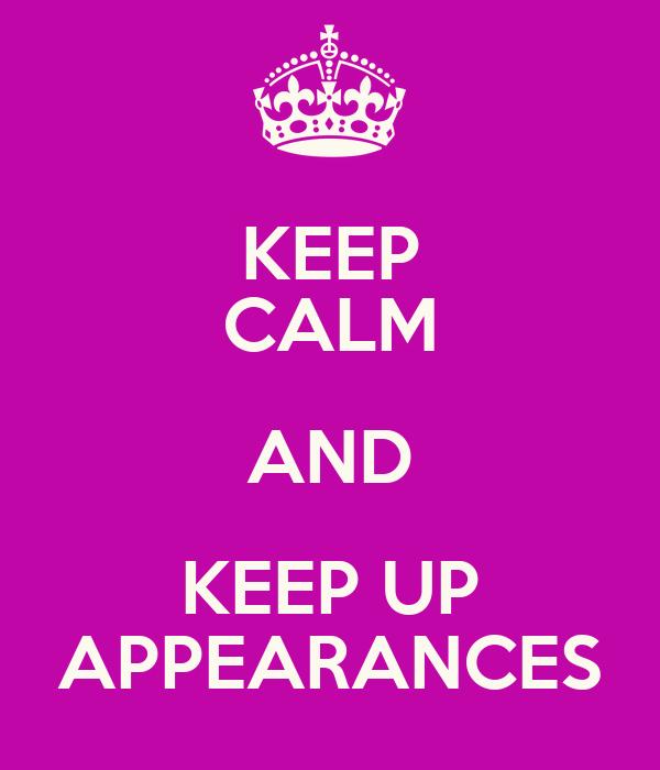 KEEP CALM AND KEEP UP APPEARANCES