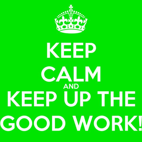 KEEP CALM AND KEEP UP THE GOOD WORK!