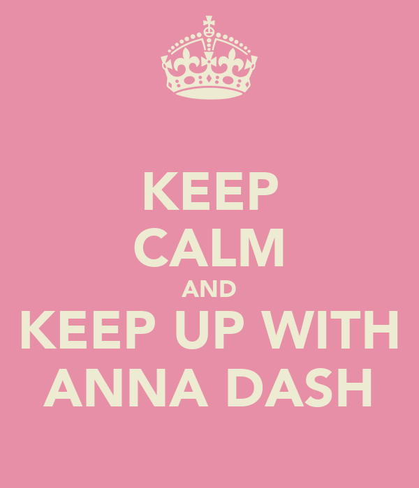 KEEP CALM AND KEEP UP WITH ANNA DASH