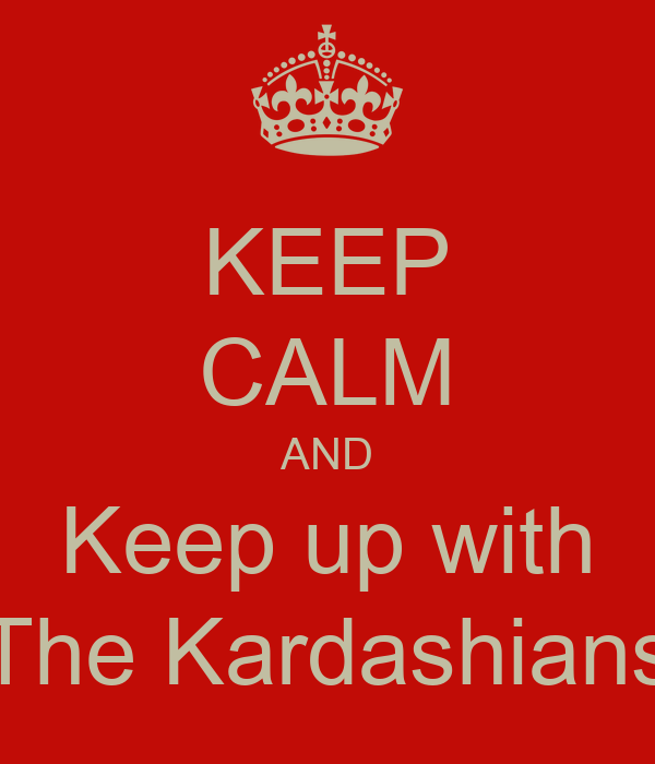 KEEP CALM AND Keep up with The Kardashians