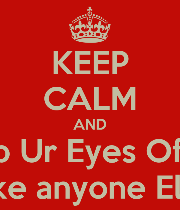 KEEP CALM AND Keep Ur Eyes Off Me My Bf Dun Like anyone Else Watch me