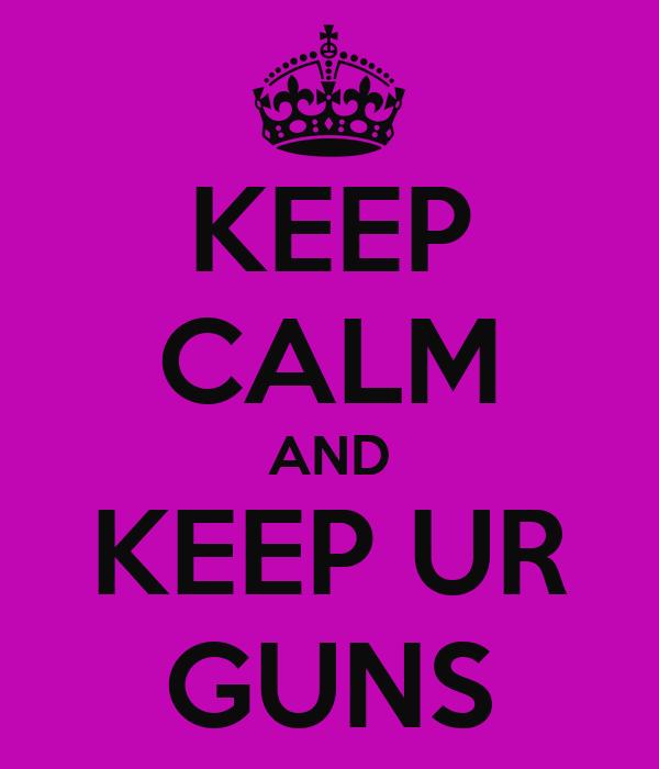 KEEP CALM AND KEEP UR GUNS