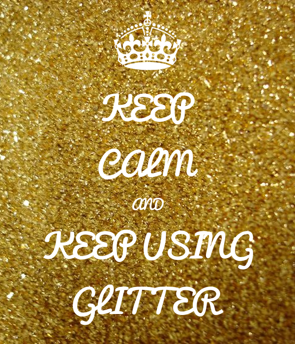 KEEP CALM AND KEEP USING GLITTER