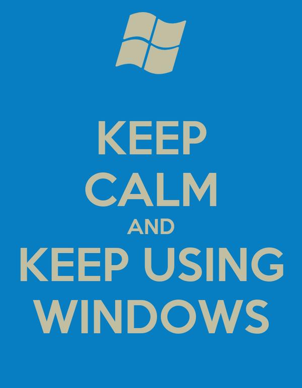 KEEP CALM AND KEEP USING WINDOWS