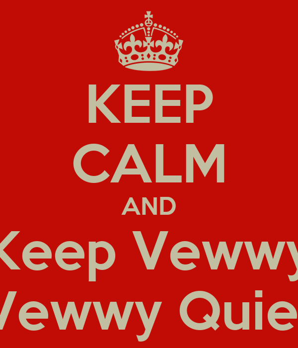 KEEP CALM AND Keep Vewwy Vewwy Quiet