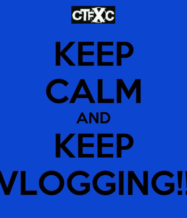KEEP CALM AND KEEP VLOGGING!!