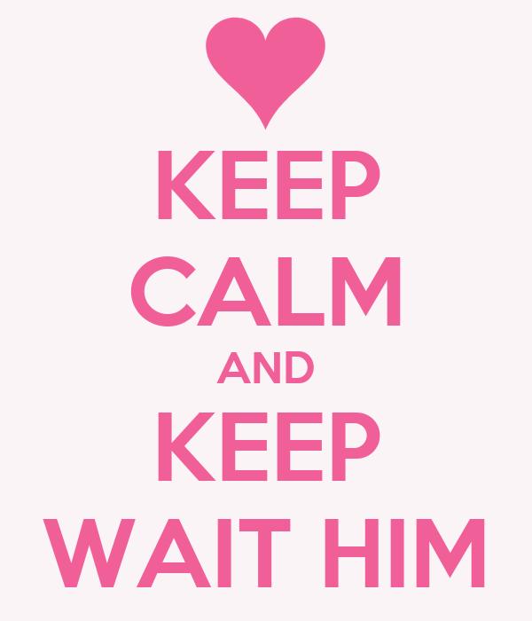 KEEP CALM AND KEEP WAIT HIM