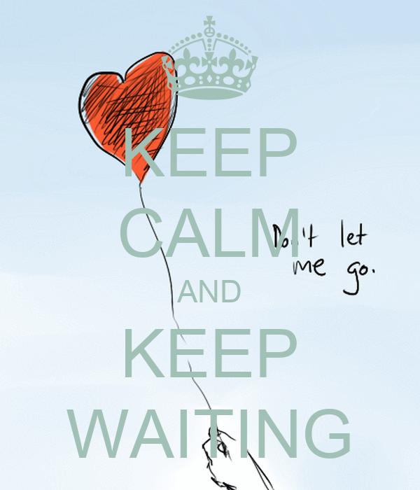 KEEP CALM AND KEEP WAITING