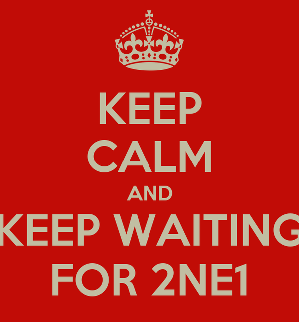 KEEP CALM AND KEEP WAITING FOR 2NE1