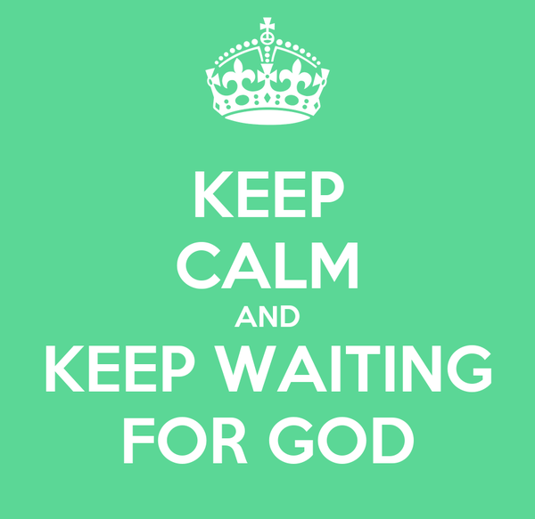 KEEP CALM AND KEEP WAITING FOR GOD