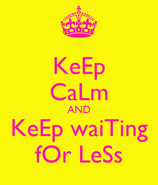KeEp CaLm AND KeEp waiTing fOr LeSs