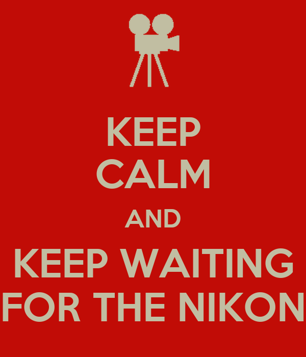 KEEP CALM AND KEEP WAITING FOR THE NIKON