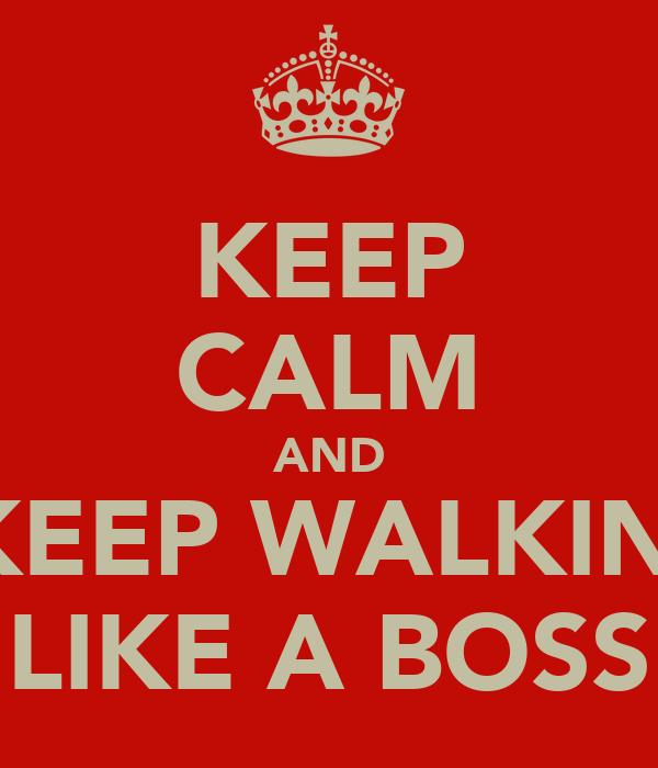 KEEP CALM AND KEEP WALKIN' LIKE A BOSS