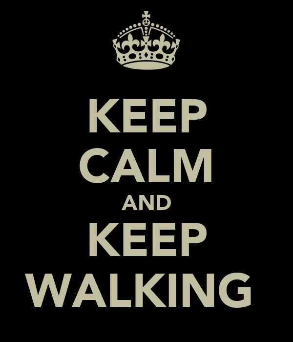 KEEP CALM AND KEEP WALKING