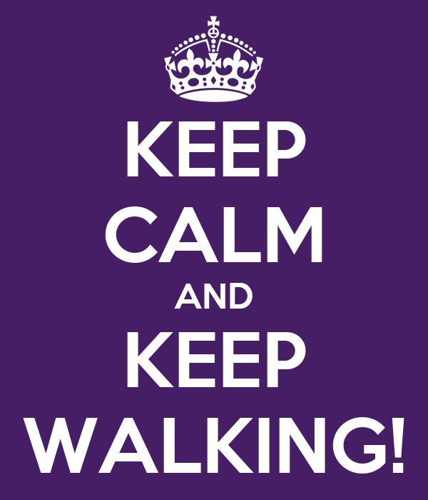 KEEP CALM AND KEEP WALKING!