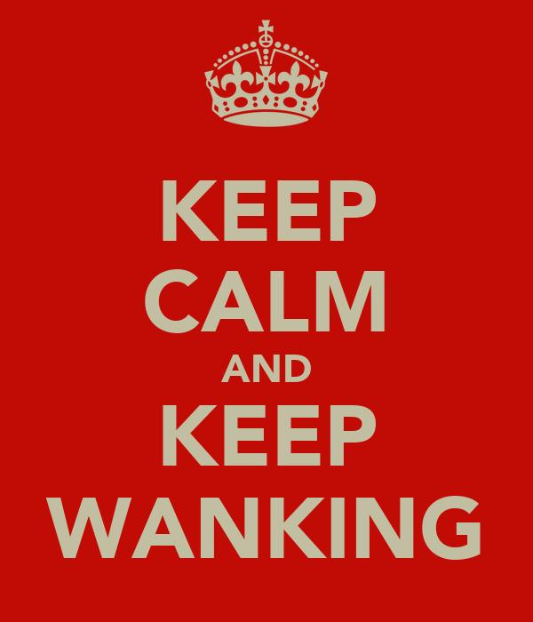 KEEP CALM AND KEEP WANKING
