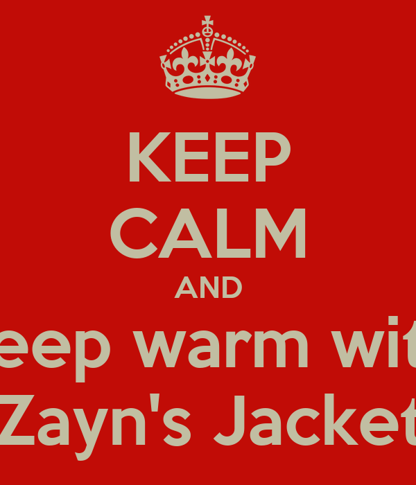 KEEP CALM AND keep warm with Zayn's Jacket