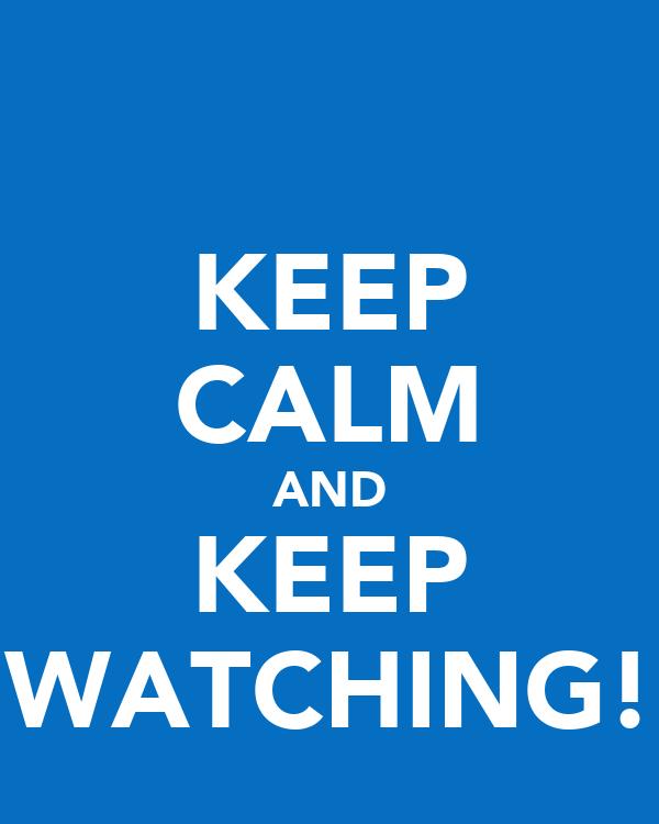KEEP CALM AND KEEP WATCHING!