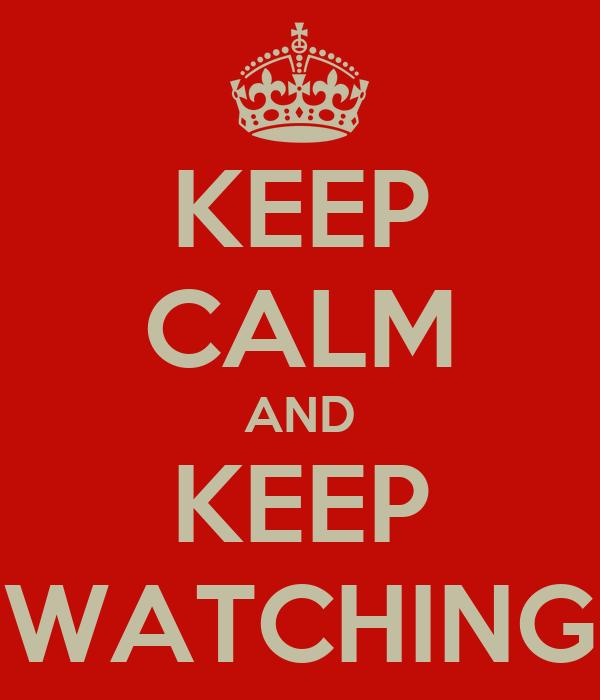 KEEP CALM AND KEEP WATCHING